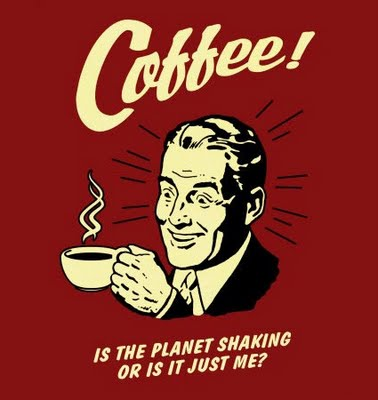coffee-is-the-planet-shaking-or-is-it-just-me.jpg